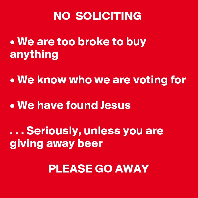 NO  SOLICITING  • We are too broke to buy anything  • We know who we are voting for  • We have found Jesus  . . . Seriously, unless you are giving away beer                  PLEASE GO AWAY