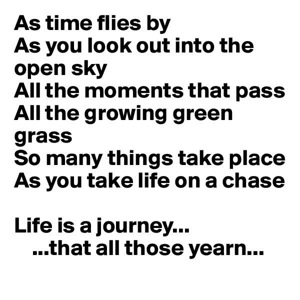 As time flies by As you look out into the open sky  All the moments that pass All the growing green grass So many things take place As you take life on a chase   Life is a journey...      ...that all those yearn...