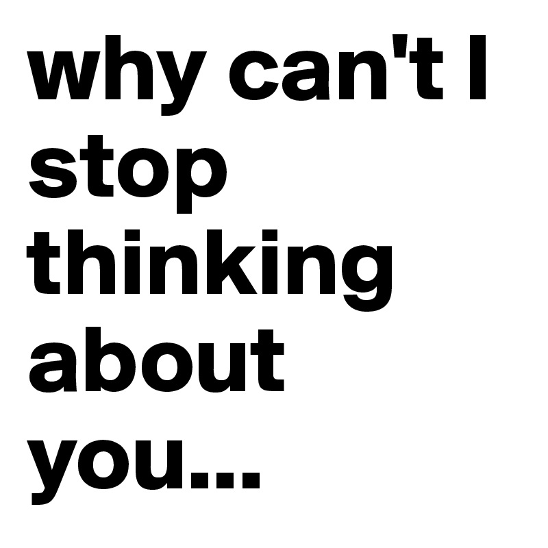 I Can T Stop Thinking Of You Quotes: Why Can't I Stop Thinking About You...