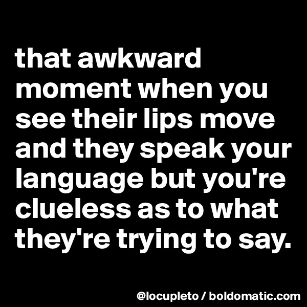 that awkward moment when you see their lips move and they speak your language but you're clueless as to what they're trying to say.