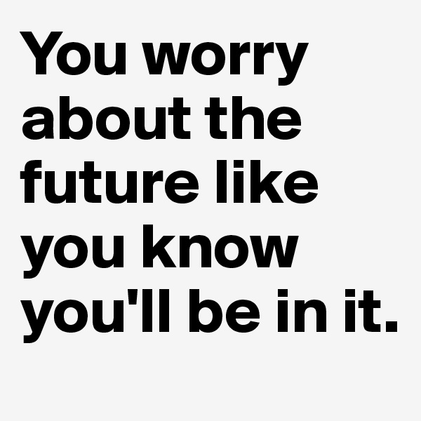 You worry about the future like you know you'll be in it.