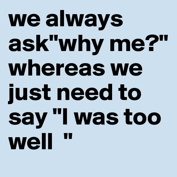 "we always ask""why me?"" whereas we just need to say ""I was too well  """