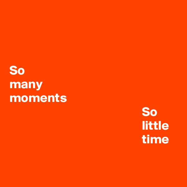 So many moments                                                    So                                                    little                                                      time