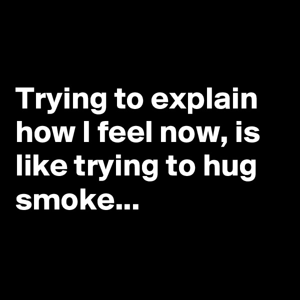 Trying to explain how I feel now, is like trying to hug smoke...