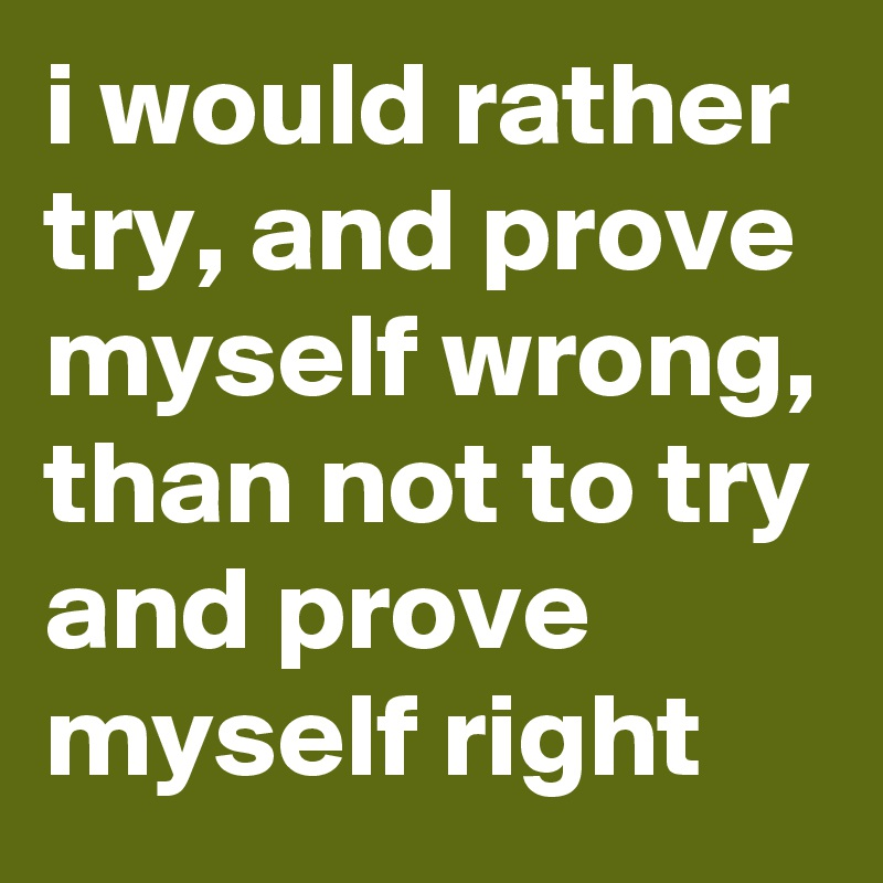 i would rather try, and prove myself wrong, than not to try and prove myself right