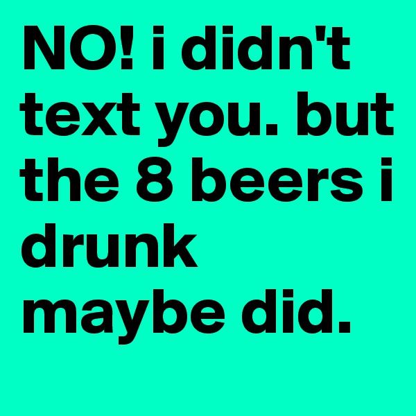 NO! i didn't text you. but the 8 beers i drunk maybe did.