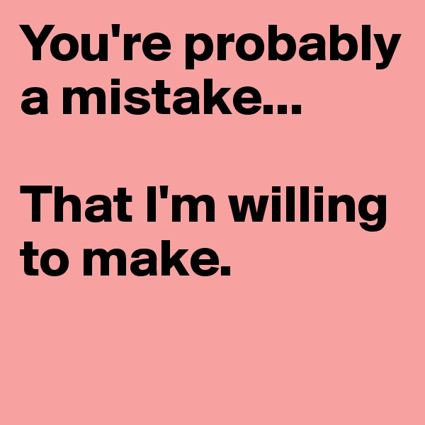 You're probably a mistake...  That I'm willing to make.
