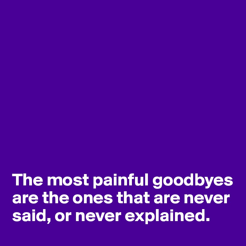 The most painful goodbyes are the ones that are never said, or never explained.