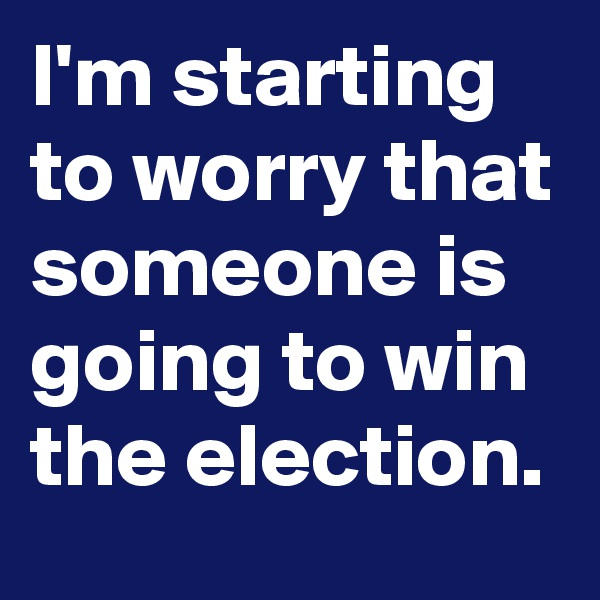 I'm starting to worry that someone is going to win the election.