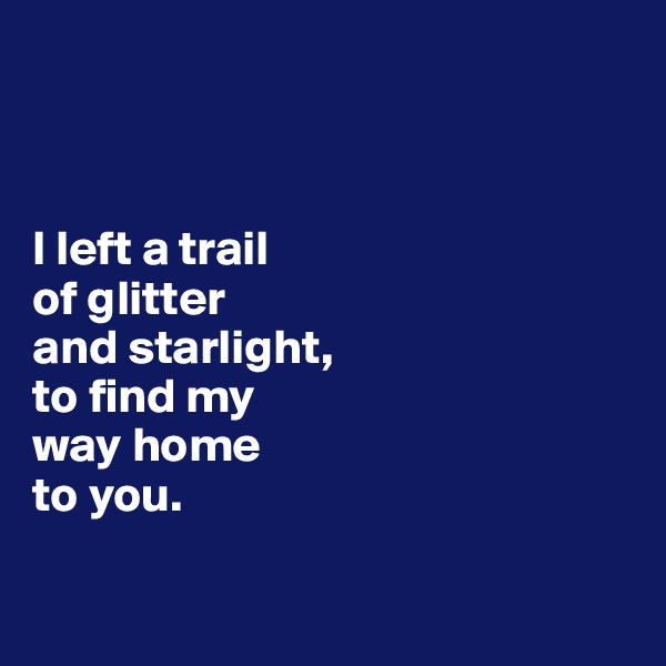 I left a trail of glitter and starlight,  to find my way home to you.