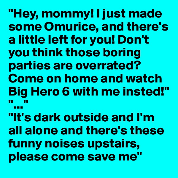 """""""Hey, mommy! I just made some Omurice, and there's a little left for you! Don't you think those boring parties are overrated? Come on home and watch Big Hero 6 with me insted!"""" """"..."""" """"It's dark outside and I'm all alone and there's these funny noises upstairs, please come save me"""""""