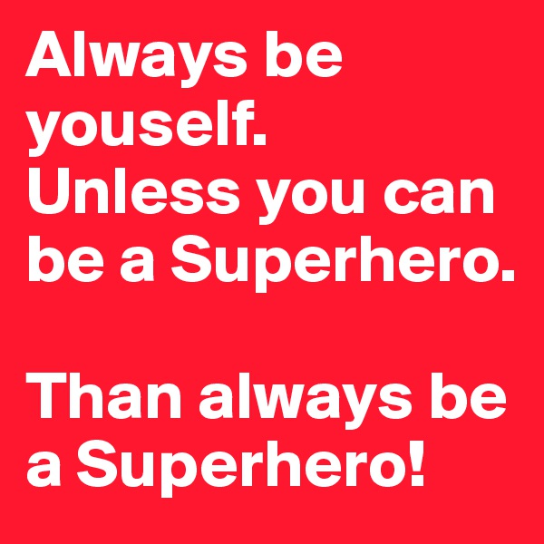 Always be youself. Unless you can be a Superhero.  Than always be a Superhero!