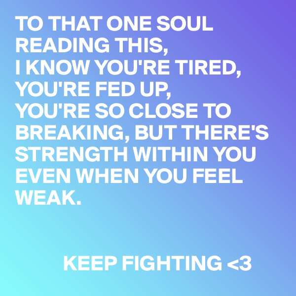 TO THAT ONE SOUL READING THIS, I KNOW YOU'RE TIRED, YOU'RE FED UP, YOU'RE SO CLOSE TO BREAKING, BUT THERE'S STRENGTH WITHIN YOU EVEN WHEN YOU FEEL WEAK.              KEEP FIGHTING <3