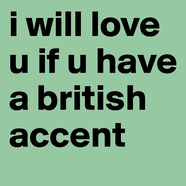 i will love u if u have a british accent
