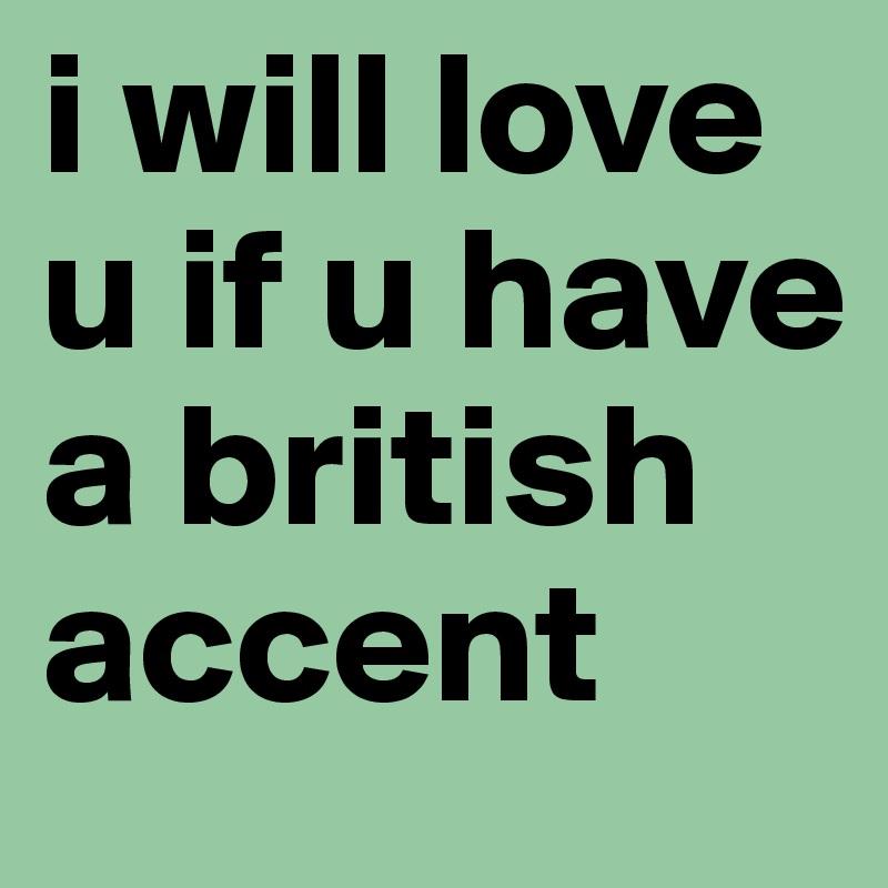 i will love u if u have a british accent