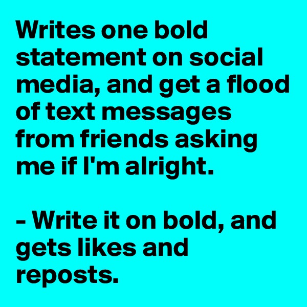 Writes one bold statement on social media, and get a flood of text messages from friends asking me if I'm alright.   - Write it on bold, and gets likes and reposts.