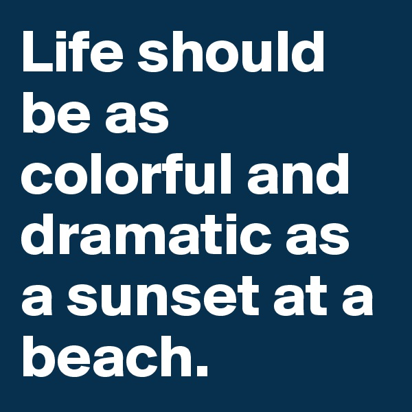 Life should be as colorful and dramatic as a sunset at a beach.