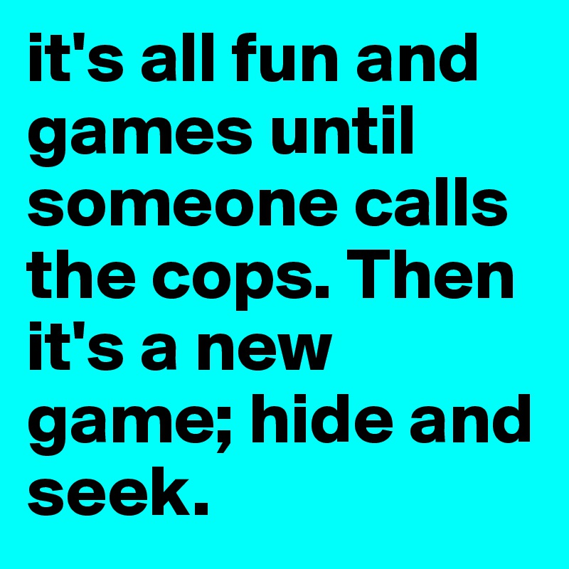 it's all fun and games until someone calls the cops. Then it's a new game; hide and seek.