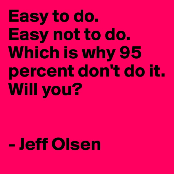 Easy to do.  Easy not to do.  Which is why 95 percent don't do it.  Will you?   - Jeff Olsen