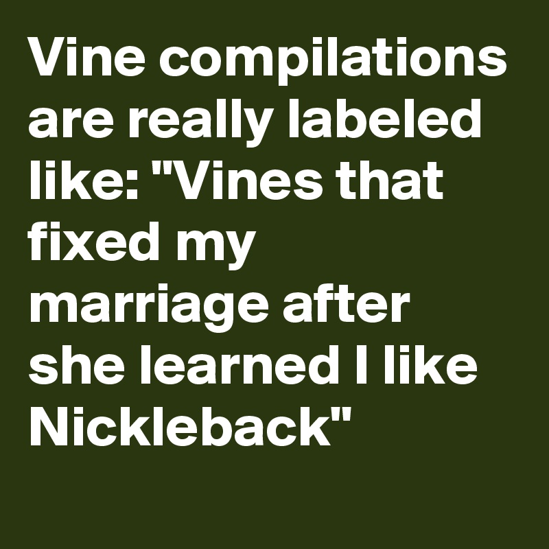 """Vine compilations are really labeled like: """"Vines that fixed my marriage after she learned I like Nickleback"""""""