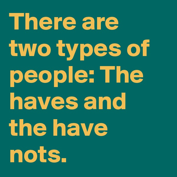 There are two types of people: The haves and the have nots.