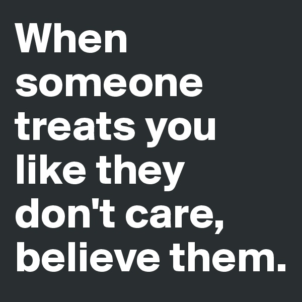 When someone treats you like they don't care, believe them.