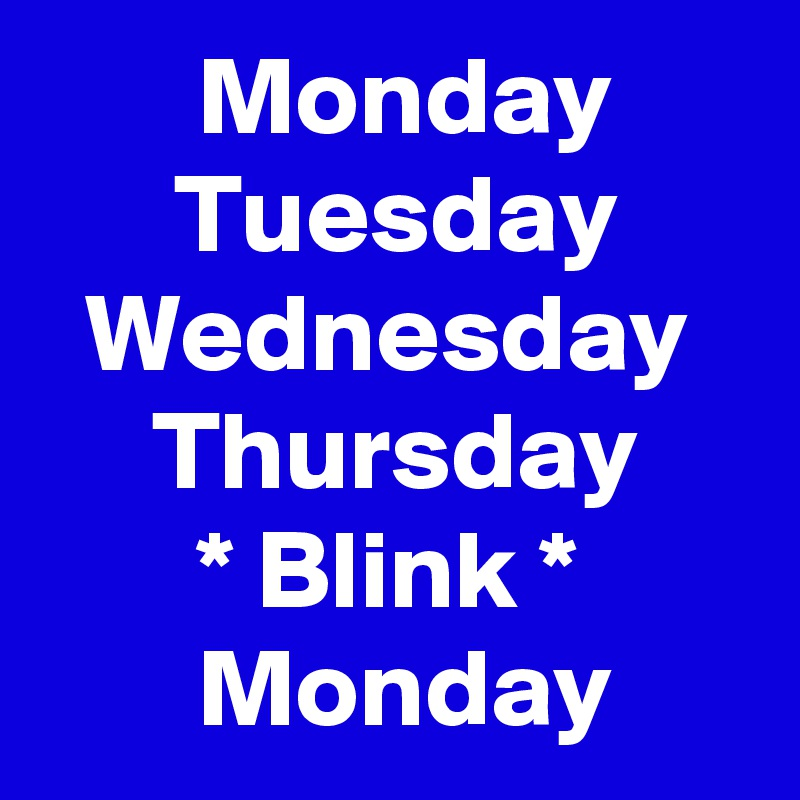 Monday        Tuesday   Wednesday      Thursday        * Blink *        Monday