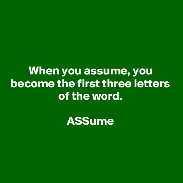 When you assume, you become the first three letters of the word.  ASSume