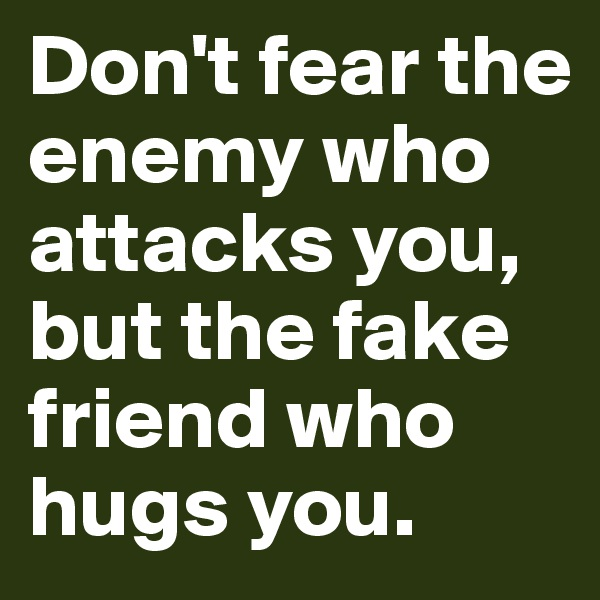 Don't fear the enemy who attacks you, but the fake friend who hugs you.
