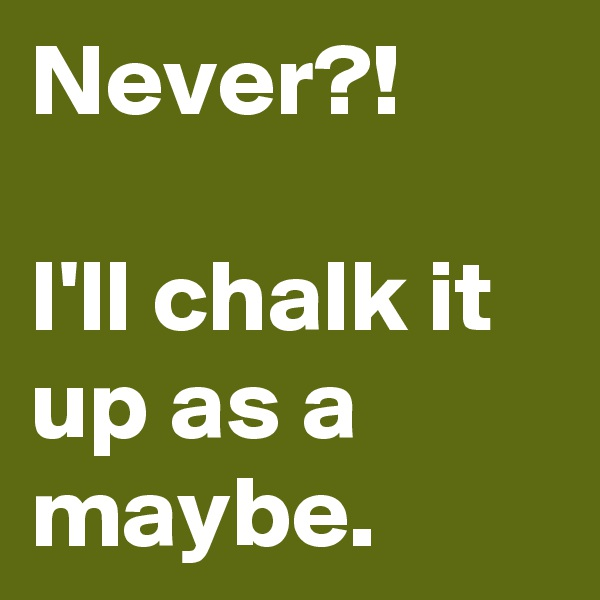 Never?!  I'll chalk it up as a maybe.