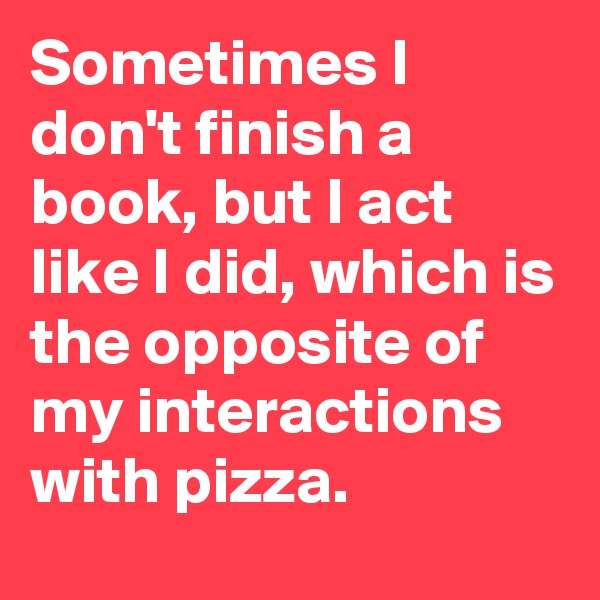 Sometimes I don't finish a book, but I act like I did, which is the opposite of my interactions with pizza.