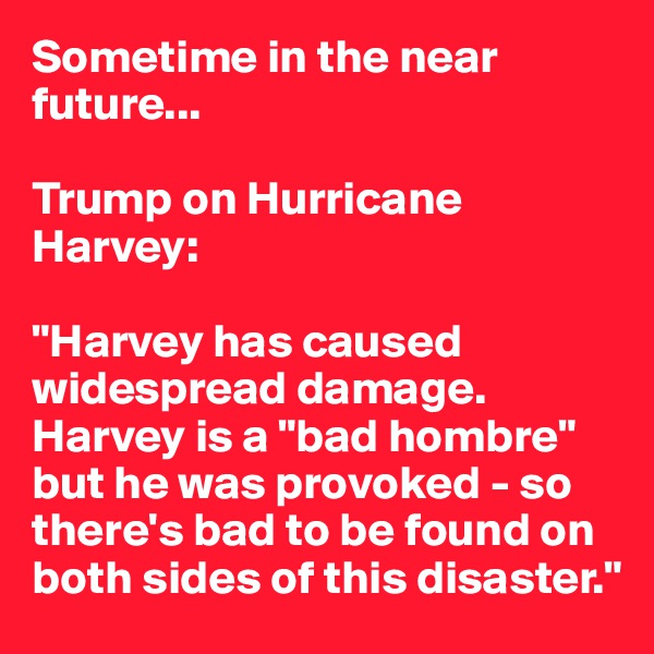 "Sometime in the near future...  Trump on Hurricane Harvey:  ""Harvey has caused widespread damage. Harvey is a ""bad hombre"" but he was provoked - so there's bad to be found on both sides of this disaster."""