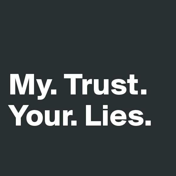 My. Trust. Your. Lies.