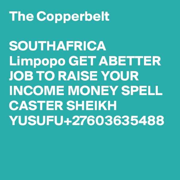 The Copperbelt  SOUTHAFRICA Limpopo GET ABETTER JOB TO RAISE YOUR INCOME MONEY SPELL CASTER SHEIKH YUSUFU+27603635488