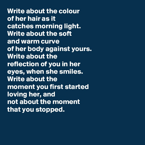 Write about the colour of her hair as it  catches morning light. Write about the soft and warm curve of her body against yours. Write about the  reflection of you in her  eyes, when she smiles.  Write about the moment you first started loving her, and not about the moment that you stopped.