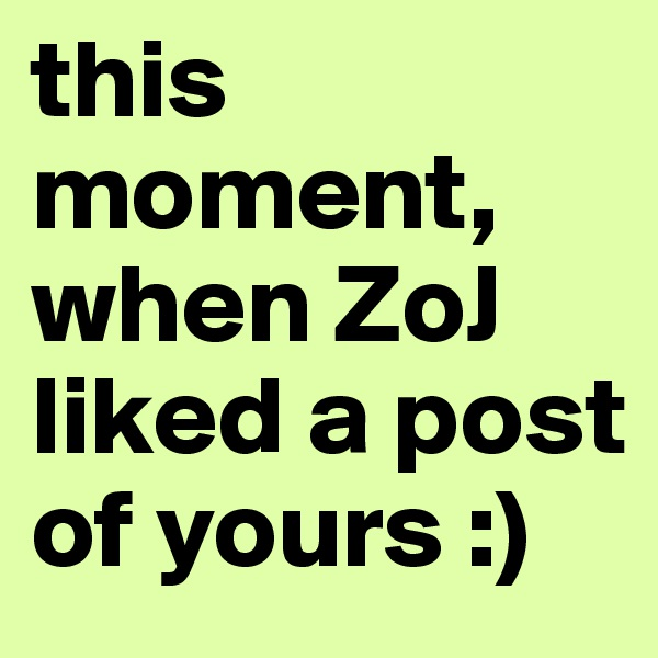this moment, when ZoJ liked a post of yours :)
