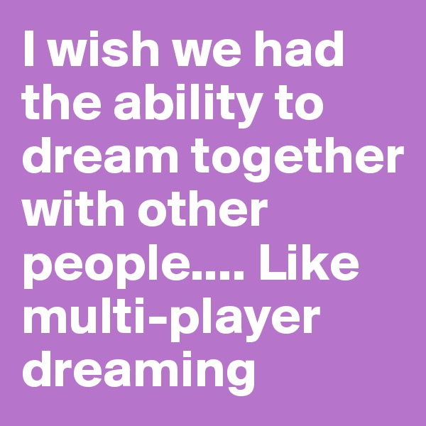 I wish we had the ability to dream together with other people.... Like multi-player dreaming