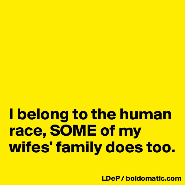 I belong to the human race, SOME of my wifes' family does too.