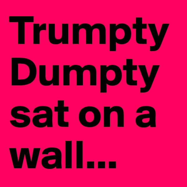 Trumpty Dumpty sat on a wall...