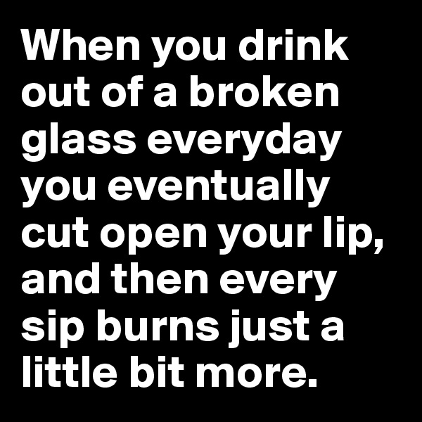 When you drink out of a broken glass everyday you eventually cut open your lip, and then every sip burns just a little bit more.