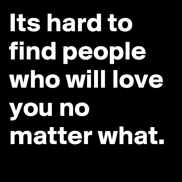 Its hard to find people who will love you no matter what.