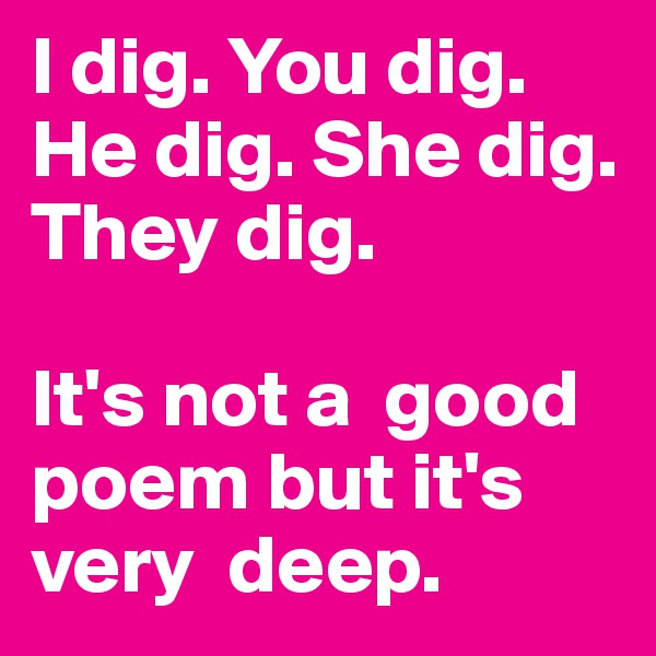 I dig. You dig. He dig. She dig. They dig.   It's not a  good poem but it's very  deep.