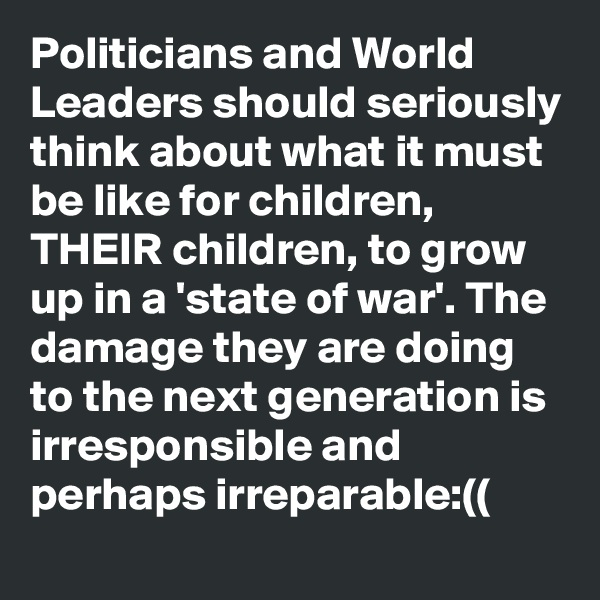 Politicians and World Leaders should seriously think about what it must be like for children, THEIR children, to grow up in a 'state of war'. The damage they are doing to the next generation is irresponsible and perhaps irreparable:((