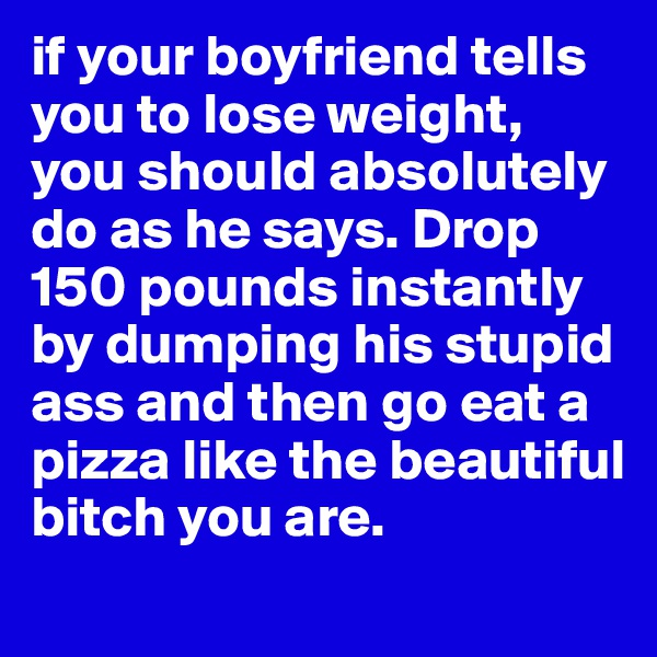 if your boyfriend tells you to lose weight, you should absolutely do as he says. Drop 150 pounds instantly by dumping his stupid ass and then go eat a pizza like the beautiful bitch you are.