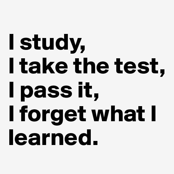 I study, I take the test, I pass it, I forget what I learned.