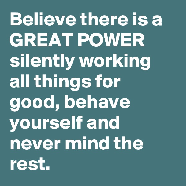 Believe there is a GREAT POWER silently working all things for good, behave yourself and never mind the rest.