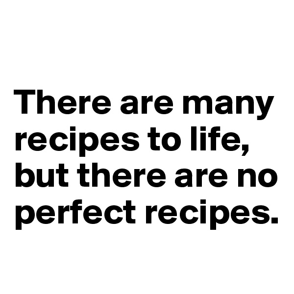 There are many recipes to life, but there are no perfect recipes.