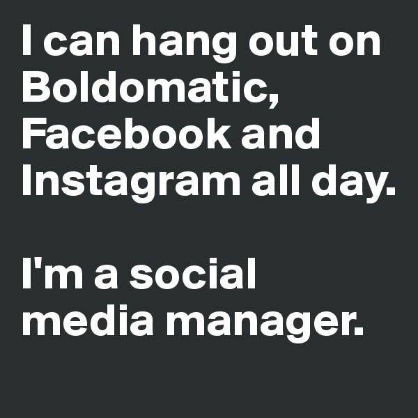 I can hang out on Boldomatic, Facebook and Instagram all day.  I'm a social media manager.