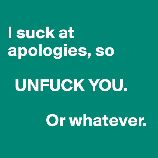 I suck at apologies, so     UNFUCK YOU.             Or whatever.