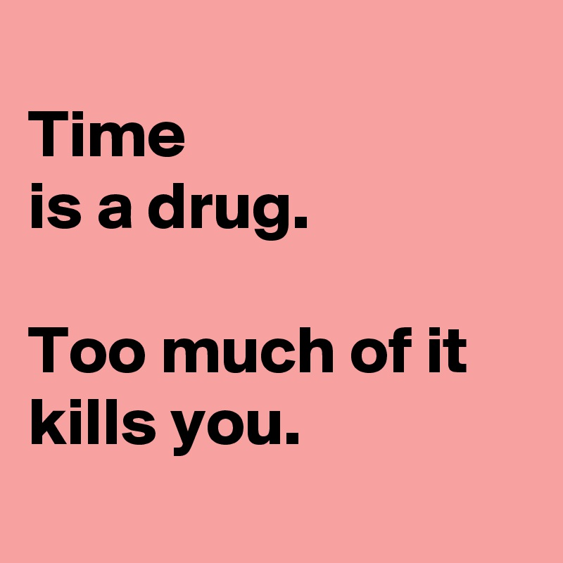 Time  is a drug.   Too much of it kills you.
